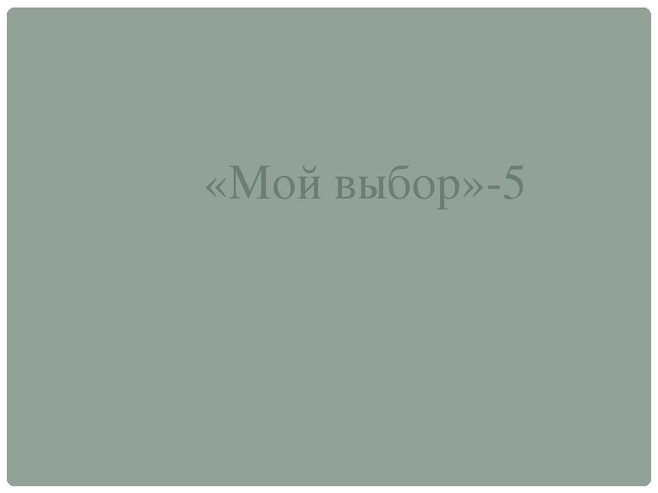 «Мой выбор»-5