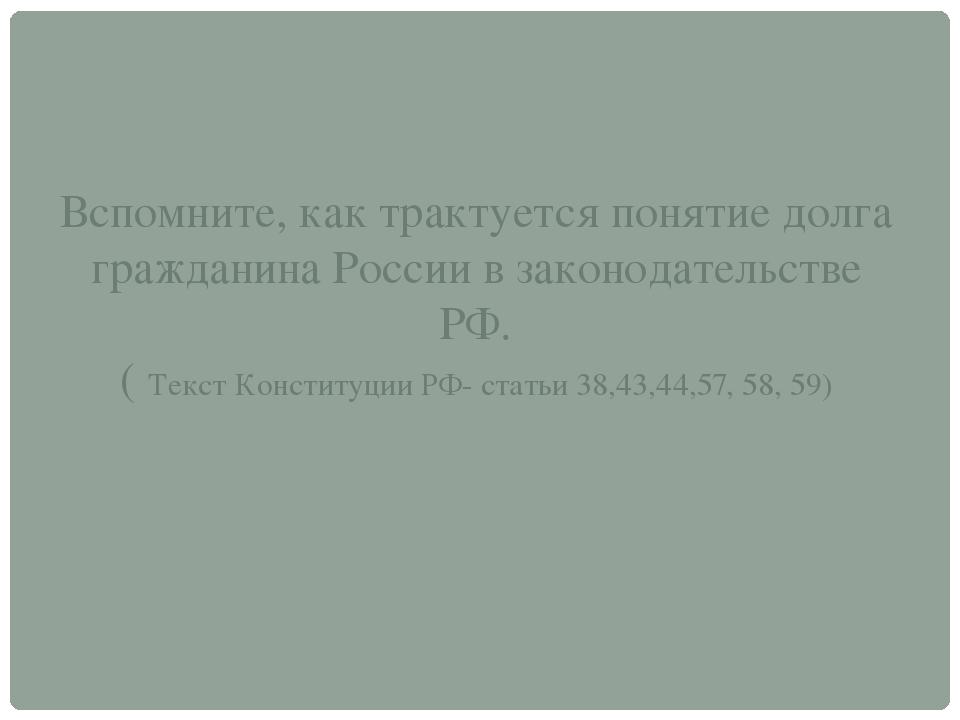 Вспомните, как трактуется понятие долга гражданина России в законодательстве...