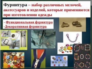 Фурнитура – набор различных мелочей, аксессуаров и изделий, которые применяют