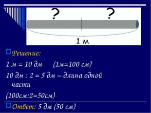 Решение: 1 м = 10 дм (1м=100 см) 10 дм : 2 = 5 дм – длина одной части (100с
