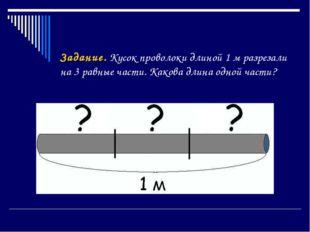Задание. Кусок проволоки длиной 1 м разрезали на 3 равные части. Какова длина
