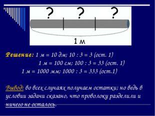 Решение: 1 м = 10 дм; 10 : 3 = 3 (ост. 1)  1 м = 100 см; 100 : 3 = 33 (ост.