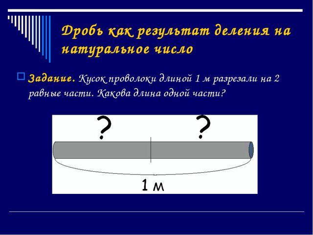 Дробь как результат деления на натуральное число Задание. Кусок проволоки дли...