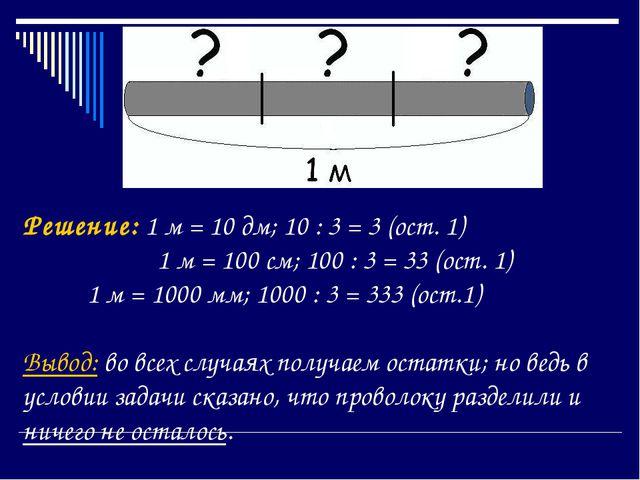 Решение: 1 м = 10 дм; 10 : 3 = 3 (ост. 1)  1 м = 100 см; 100 : 3 = 33 (ост....