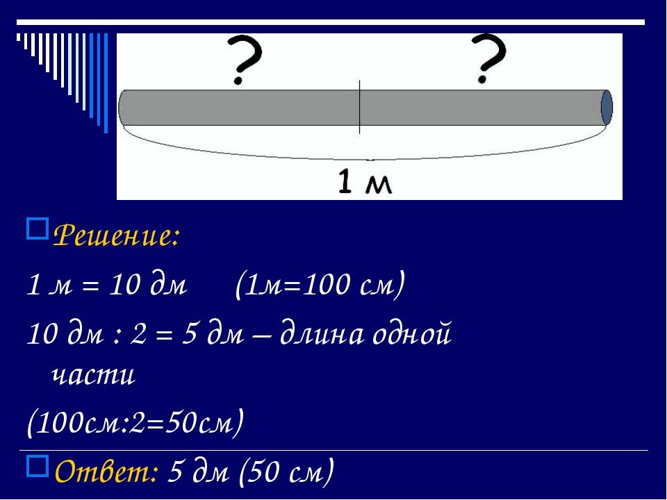 Решение: 1 м = 10 дм (1м=100 см) 10 дм : 2 = 5 дм – длина одной части (100с...
