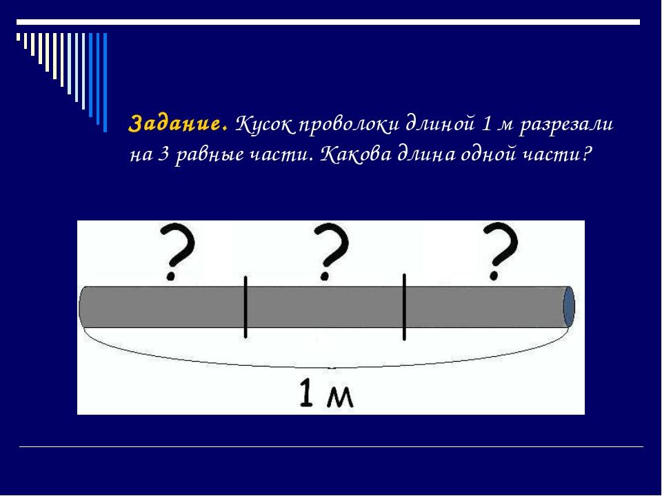 Задание. Кусок проволоки длиной 1 м разрезали на 3 равные части. Какова длина...