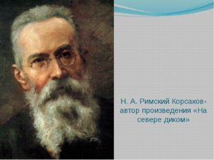 Н. А. Римский Корсаков- автор произведения «На севере диком»