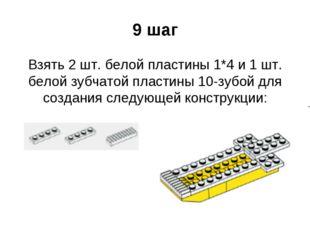 9 шаг Взять 2 шт. белой пластины 1*4 и 1 шт. белой зубчатой пластины 10-зубой