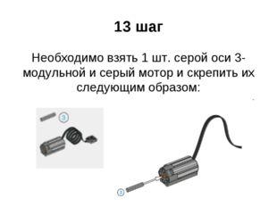 13 шаг Необходимо взять 1 шт. серой оси 3-модульной и серый мотор и скрепить