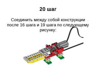 20 шаг Соединить между собой конструкции после 16 шага и 19 шага по следующем