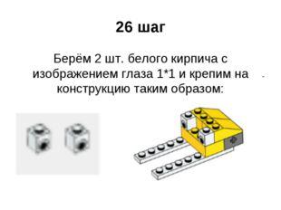 26 шаг Берём 2 шт. белого кирпича с изображением глаза 1*1 и крепим на констр