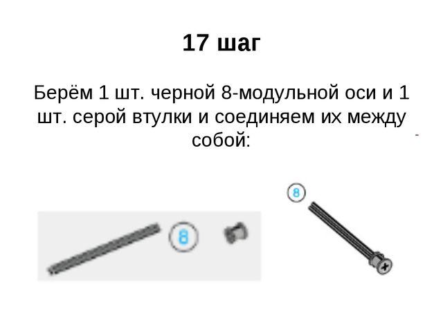 17 шаг Берём 1 шт. черной 8-модульной оси и 1 шт. серой втулки и соединяем их...