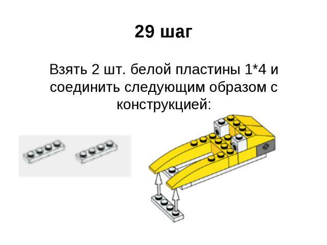 29 шаг Взять 2 шт. белой пластины 1*4 и соединить следующим образом с констру...