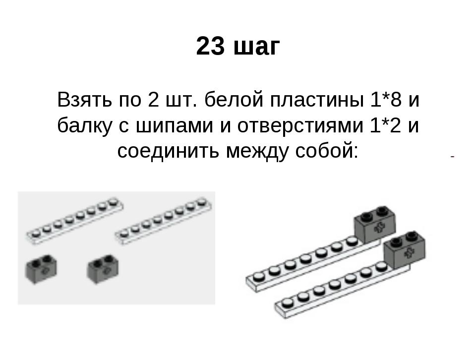 23 шаг Взять по 2 шт. белой пластины 1*8 и балку с шипами и отверстиями 1*2 и...