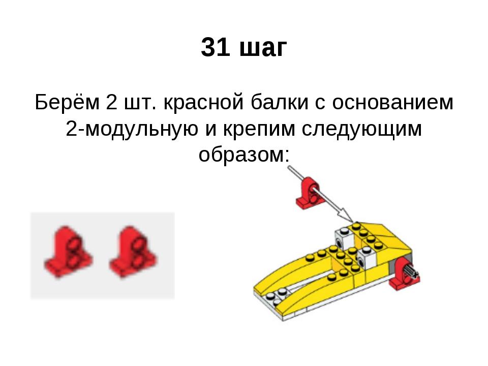 31 шаг Берём 2 шт. красной балки с основанием 2-модульную и крепим следующим...