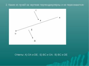 2. Какие из лучей на чертеже перпендикулярны и не пересекаются? Ответы: А) OA