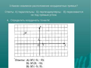 3.Каково взаимное расположение координатных прямых? Ответы: А) параллельны; Б