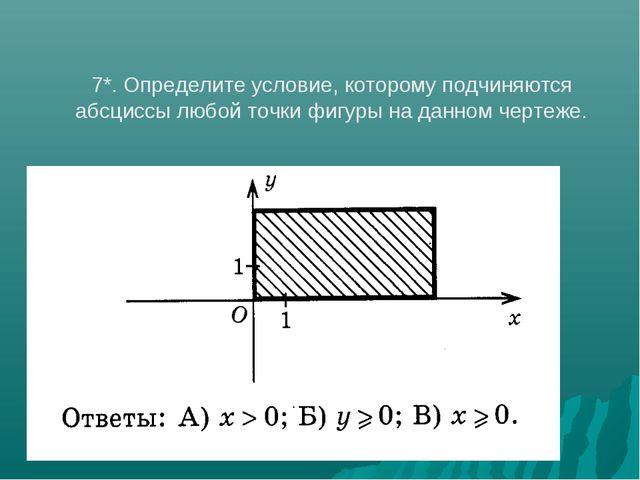 7*. Определите условие, которому подчиняются абсциссы любой точки фигуры на д...