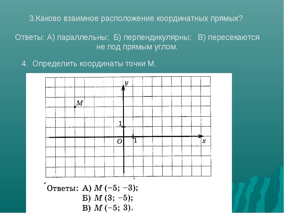3.Каково взаимное расположение координатных прямых? Ответы: А) параллельны; Б...
