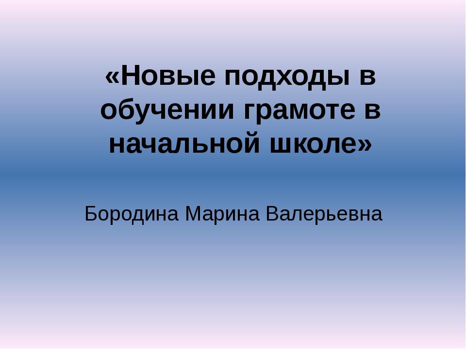 «Новые подходы в обучении грамоте в начальной школе» Бородина Марина Валерьевна
