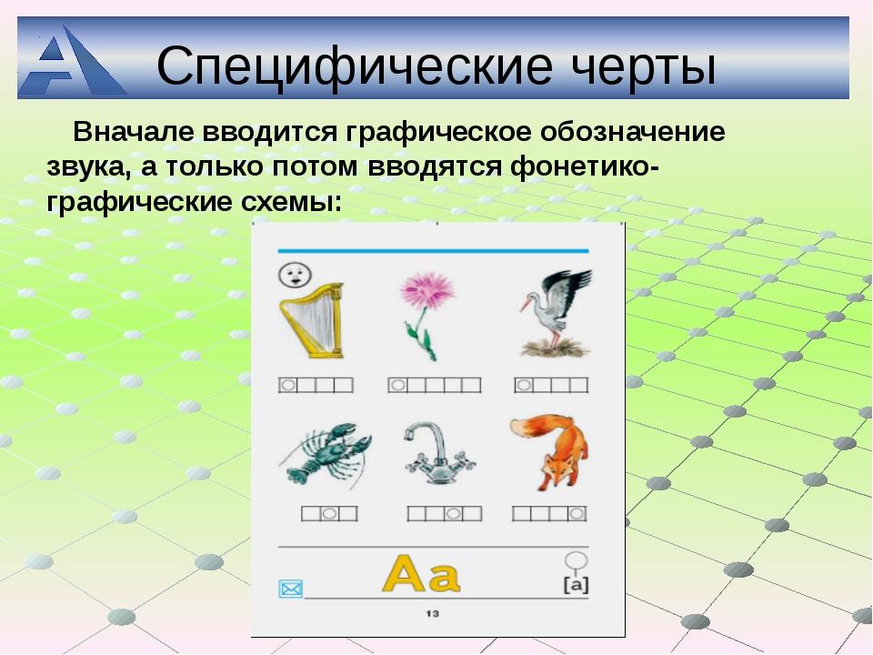 Специфические черты Вначале вводится графическое обозначение звука, а только...