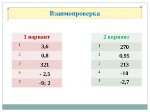 Взаимопроверка 1 вариант 1 3,6 2 0,8 3 321 4 - 2,5 5 -9; 2 2 вариант 1 270 2