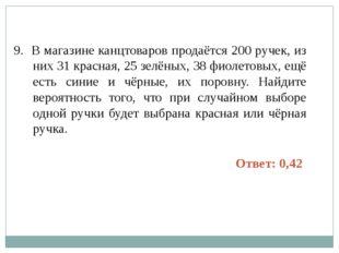 9. В магазине канцтоваров продаётся 200 ручек, из них 31 красная, 25 зелёных,