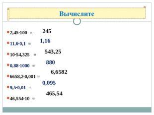 2,45·100 = 11,6·0,1 = 10·54,325 = 0,88·1000 = 6658,2·0,001 = 9,5·0,01 = 46,55