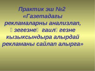 Практик эш №2 «Газетадагы рекламаларны анализлап, үзегезнең гаиләгезне кызык