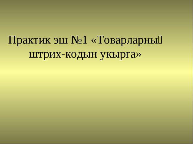 Практик эш №1 «Товарларның штрих-кодын укырга»
