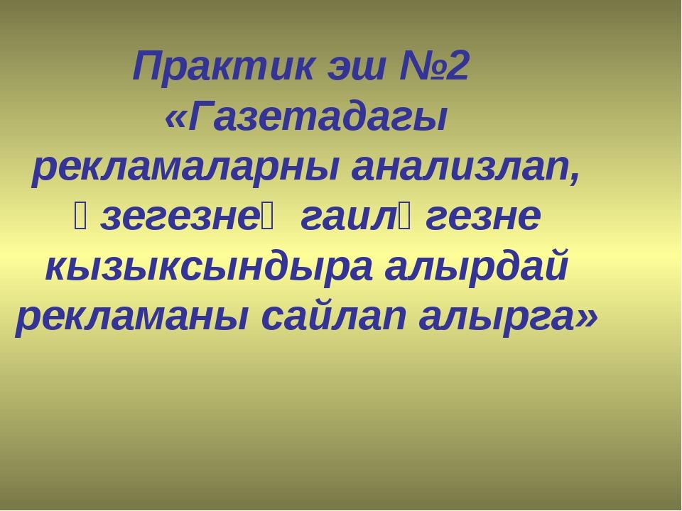 Практик эш №2 «Газетадагы рекламаларны анализлап, үзегезнең гаиләгезне кызык...
