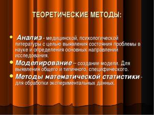 ТЕОРЕТИЧЕСКИЕ МЕТОДЫ: Анализ - медицинской, психологической литературы с цель