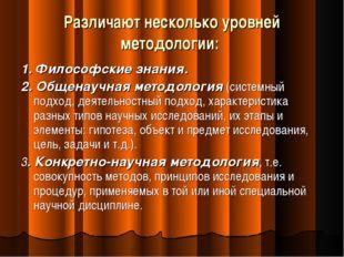 Различают несколько уровней методологии: 1. Философские знания. 2. Общенаучна