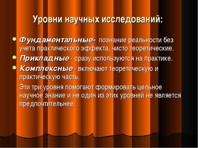 Уровни научных исследований: Фундаментальные- познание реальности без учета п...