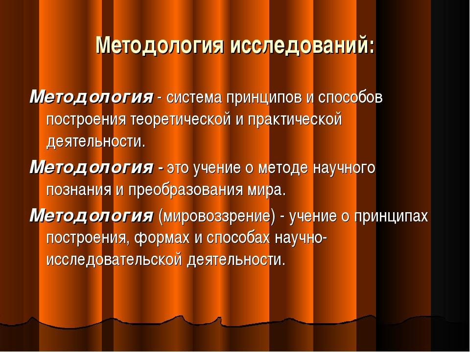Методология исследований: Методология - система принципов и способов построен...