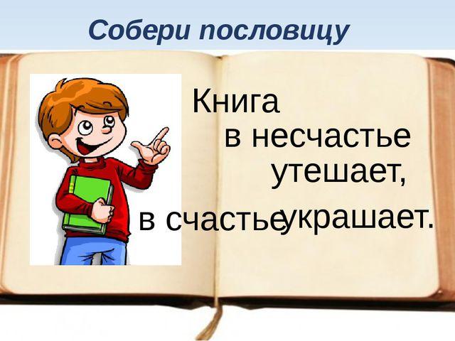 Книга в счастье утешает, в несчастье украшает. Собери пословицу