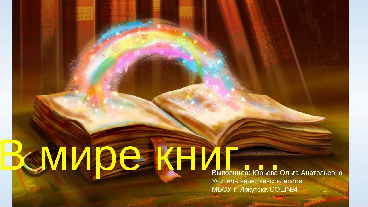 В мире книг… Выполнила: Юрьева Ольга Анатольевна Учитель начальных классов М...