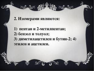 2. Изомерами являются: пентан и 2-метилпентан; 2) бензол и толуол; 3) диметил