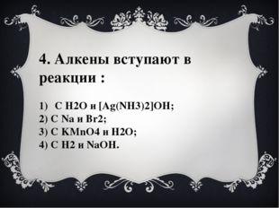 4. Алкены вступают в реакции : С Н2О и [Ag(NH3)2]OH; 2) C Na и Br2; 3) С KMnO