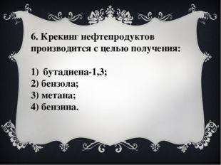 6. Крекинг нефтепродуктов производится с целью получения: бутадиена-1,3; 2) б