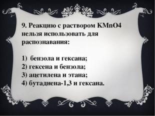 9. Реакцию с раствором KMnO4 нельзя использовать для распознавания: бензола и