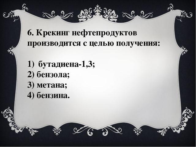 6. Крекинг нефтепродуктов производится с целью получения: бутадиена-1,3; 2) б...
