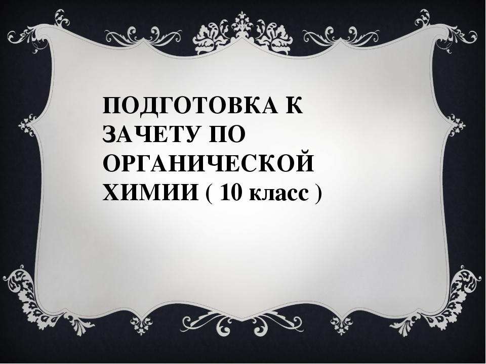 ПОДГОТОВКА К ЗАЧЕТУ ПО ОРГАНИЧЕСКОЙ ХИМИИ ( 10 класс )