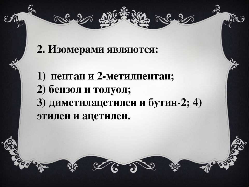2. Изомерами являются: пентан и 2-метилпентан; 2) бензол и толуол; 3) диметил...