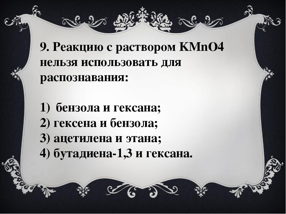 9. Реакцию с раствором KMnO4 нельзя использовать для распознавания: бензола и...