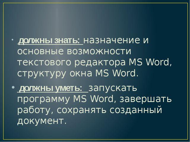 должны знать: назначение и основные возможности текстового редактора MS Word...