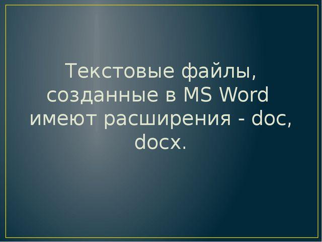 Текстовые файлы, созданные в MS Word имеют расширения - doc, docx.
