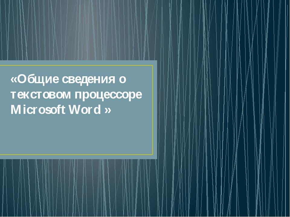 «Общие сведения о текстовом процессоре Microsoft Word »