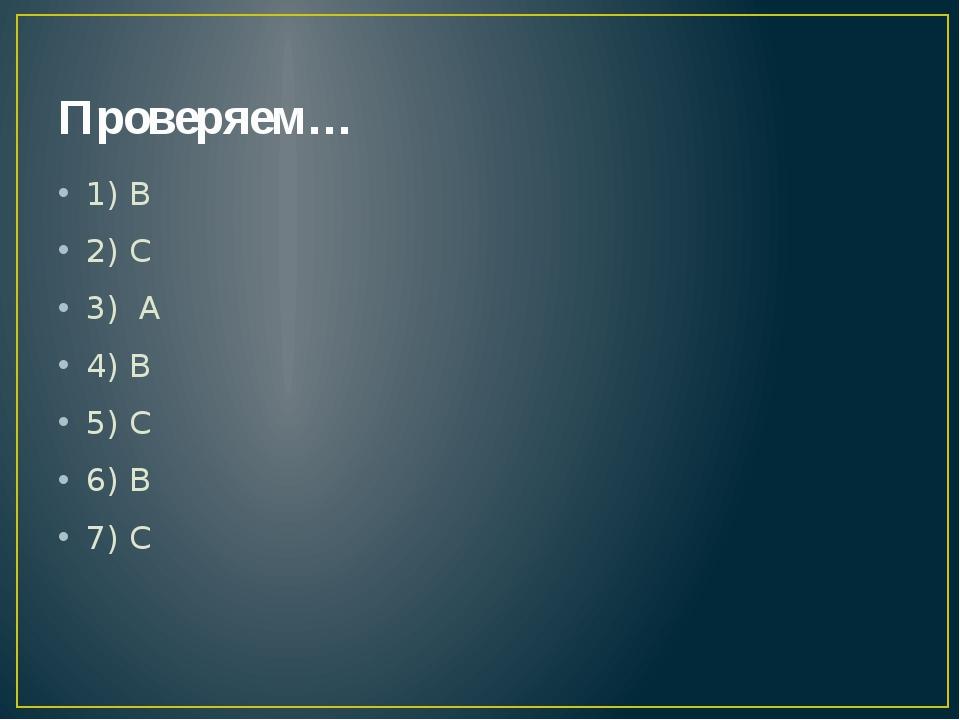 Проверяем… 1) В 2) С 3) А 4) В 5) С 6) В 7) С