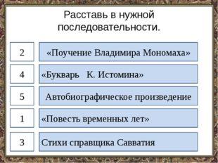 Расставь в нужной последовательности. «Поучение Владимира Мономаха» «Букварь